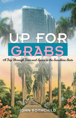 Up for Grabs: A Trip Through Time and Space in the Sunshine State - Rothchild, John
