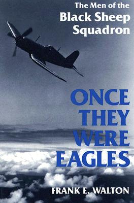 Once They Were Eagles: The Men of the Black Sheep Squadron - Walton, Frank E