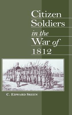 Citizen Soldiers in the War of 1812 - Skeen, Carl Edward