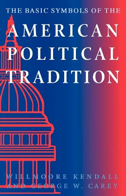 The Basic Symbols of the American Political Tradition - Kendall, Willmoore, and Carey, George W