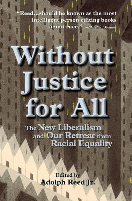 Without Justice for All: The New Liberalism and Our Retreat from Racial Equality - Reed, Adolph L, Jr., and Reed Jr, Adolph (Editor), and Editors (Editor)