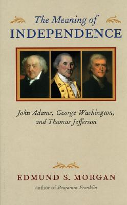 The Meaning of Independence: John Adams, George Washington, and Thomas Jefferson - Morgan, Edmund S, Professor