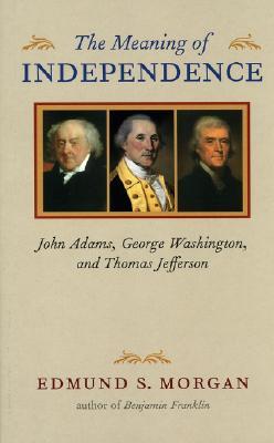 The Meaning of Independence: John Adams, George Washington, and Thomas Jefferson - Morgan, Edmund S, Professor