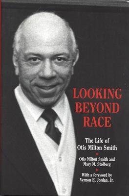 Looking Beyond Race: The Life of Otis Milton Smith - Smith, Otis Milton, and Stolberg, Mary M, and Jordan, Vernon E, Jr. (Foreword by)