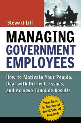 Managing Government Employees: How to Motivate Your People, Deal with Difficult Issues, and Achieve Tangible Results - Liff, Stewart