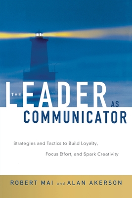 The Leader as Communicator: Strategies and Tactics to Build Loyalty, Focus Effort, and Spark Creativity - Mai, Robert, and Akerson, Alan