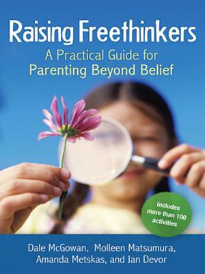Raising Freethinkers: A Practical Guide for Parenting Beyond Belief - McGowan, Dale, and Matsumura, Molleen, and Metskas, Amanda