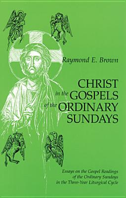 Christ in the Gospels of the Ordinary Sundays: Essays on the Gospel Readings of the Ordinary Sundays in the Three-Year Liturgical Cycle - Brown, Raymond Edward