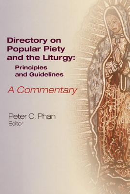 The Directory on Popular Piety and the Liturgy: Principles and Guidelines--A Commentary - Phan, Peter C, Ph.D., STD, DD (Editor)