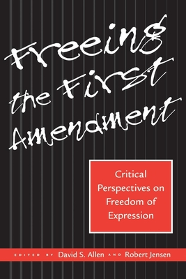 Freeing the First Amendment: Critical Perspectives on Freedom of Expression - Nabhan-Warren, Kristy, and Allen, David S (Editor), and Jensen, Robert (Editor)