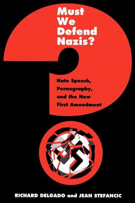 Must We Defend Nazis?: Hate Speech, Pornography and the New First Amendment - Delgado, Richard, and Stefancic, Jean, and Gillmeister, Heiner