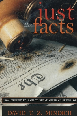 "Just the Facts: How ""Objectivity"" Came to Define American Journalism - Mindich, David T, and Carpenter, Laura (Editor), and Delamater, John (Editor)"