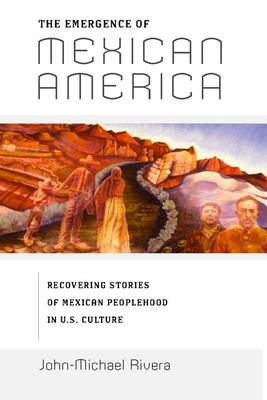 The Emergence of Mexican America: Recovering Stories of Mexican Peoplehood in U.S. Culture - Rivera, John-Michael