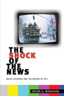 The Shock of the News: Media Coverage and the Making of 9/11 - Monahan, Brian A