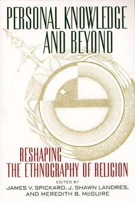 Personal Knowledge and Beyond: Reshaping the Ethnography of Religion - Spickard, James V (Editor), and Landres, J Shawn (Editor), and McGuire, Meredith B (Editor)