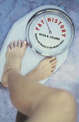 Fat History: Bodies and Beauty in the Modern West - Stearns, Peter N, Dr. (Preface by), and Hanna, Nessim