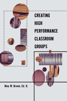 Creating High Performance Classroom Groups - Brown, Nina W, Ed.D., Lpc