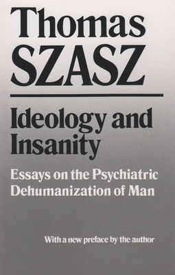 Ideology and Insanity: Essays on the Psychiatric Dehumanization of Man - Szasz, Thomas