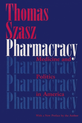 Pharmacracy: Medicine and Politics in America - Szasz, Thomas Stephen