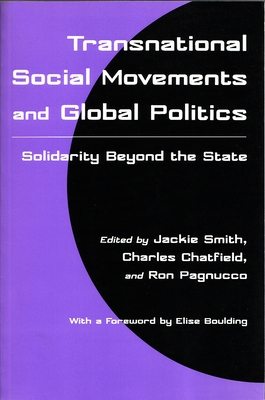 Transnational Social Movements and Global Politics: Solidarity Beyond the State - Smith, Jackie, Professor (Editor), and Chatfield, Charles (Editor), and Pagnucco, Ron (Editor)