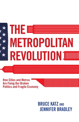 The Metropolitan Revolution: How Cities and Metros Are Fixing Our Broken Politics and Fragile Economy - Katz, Bruce, and Bradley, Jennifer