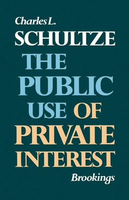 The Public Use of Private Interest - Schultze, Charles L, and MacLaury, Bruce K (Foreword by)