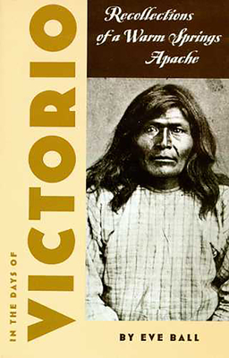In the Days of Victorio: Recollections of a Warm Springs Apache - Ball, Eve, and Kaywaykla, James (As Told by)