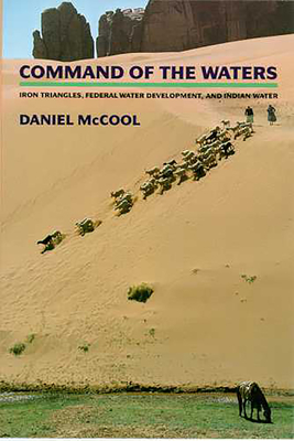 Command of the Waters: Iron Triangles, Federal Water Development, and Indian Water - McCool, Daniel