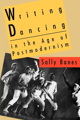 Writing Dancing in the Age of Postmodernism - Banes, Sally