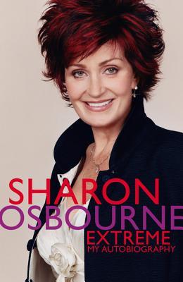 Sharon Osbourne Extreme: My Autobiography - Osbourne, Sharon, and Dening, Penelope