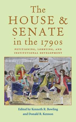 The House and Senate in the 1790s: Petitioning, Lobbying, and Institutional Development - Bowling, Kenneth R, Professor (Editor), and Kennon, Donald R, Professor (Editor)
