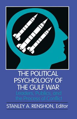The Political Psychology of the Gulf War: Leaders, Publics, and the Process of Conflict - Renshon, Stanley A, Professor