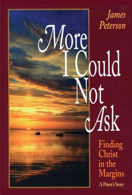 More I Could Not Ask: Finding Christ in the Margins: A Priest's Story - Peterson, James