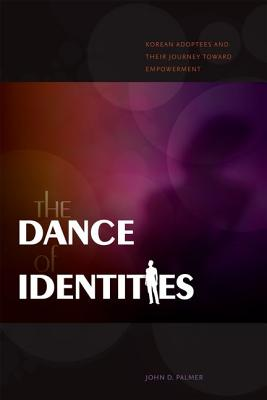 The Dance of Identities: Korean Adoptees and Their Journey Toward Empowerment - Palmer, John D, M.D., Ph.D.