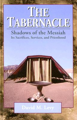 The Tabernacle--Shadows of the Messiah: Its Sacrifices, Services, and Priesthood - Levy, David M