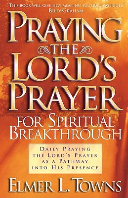 Praying the Lord's Prayer for Spiritual Breakthrough: Daily Praying the Lord's Prayer as a Pathway Into His Presence - Towns, Elmer L