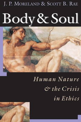 Body and Soul: Human Nature and the Crisis in Ethics - Moreland, J P, and Rae, Scott B, and Moreland, James Porter