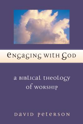 Engaging with God: A Biblical Theology of Worship - Peterson, David, and Marshall, I Howard, Professor, PhD (Foreword by)