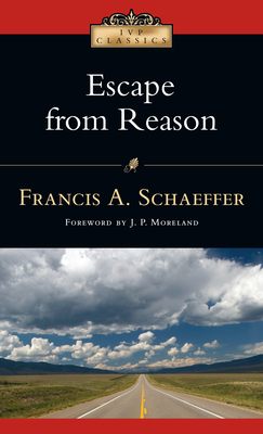 Escape from Reason: A Penetrating Analysis of Trends in Modern Thought - Schaeffer, Francis A, and Moreland, J P (Foreword by)