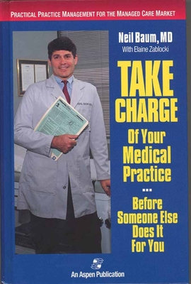 Take Charge of Your Medical Practice . . . Before Someone Else Does It for You: Practical Practice Management for the Managed Care Market - Zablocki, Elaine, and Baum, Neil, M.D., and Baum