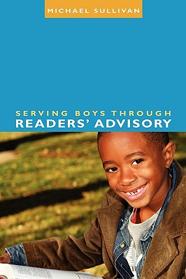 Serving Boys Through Readers' Advisory - Sullivan, Michael, III