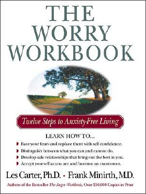 The Worry Workbook: Twelve Steps to Anxiety-Free Living - Carter, Les, Dr., Ph.D., and Minirth, Frank B, Dr., PH.D.