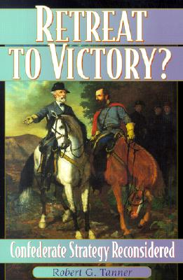 Retreat to Victory?: Confederate Strategy Reconsidered - Tanner, Robert G