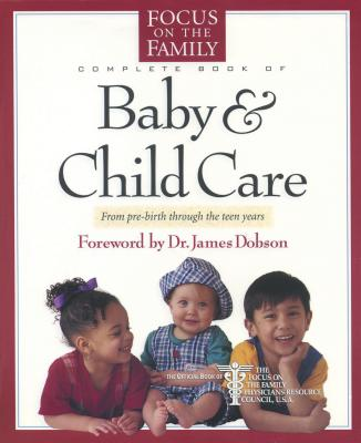 Complete Book of Baby & Child Care: From Pre-Birth Through the Teen Years - Focus on the Family, and Reisser, Paul, Dr., M.D., and Dobson, James C, Dr., Ph.D. (Foreword by)