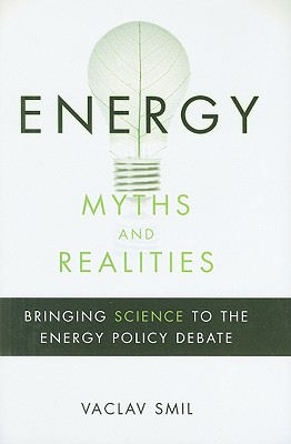 Energy Myths and Realities: Bringing Science to the Energy Policy Debate - Smil, Vaclav