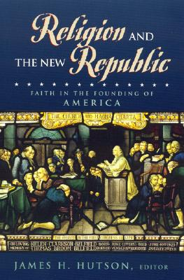 Religion and the New Republic: Faith in the Founding of America - Hutson, James H (Editor), and Driesbach, Daniel L (Contributions by), and Witte, John, Jr. (Contributions by)