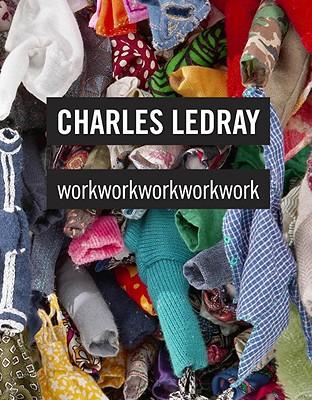 Charles Ledray: workworkworkworkwork - Lingwood, James, and Mergel, Jen, and Weinberg, Adam D
