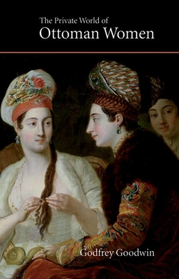 The Private World of Ottoman Women - Goodwin, Godfrey, Professor