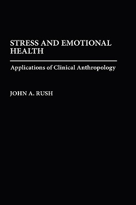 Stress and Emotional Health: Applications of Clinical Anthropology - Rush, John A