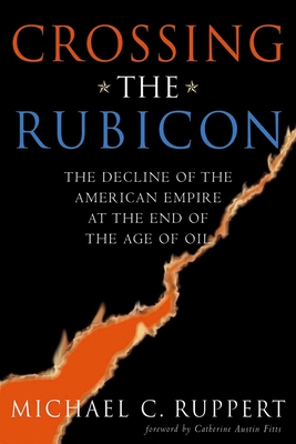 Crossing the Rubicon: The Decline of the American Empire at the End of the Age of Oil - Ruppert, Michael C, and Austin Fitts, Catherine (Foreword by)